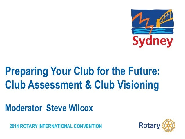 2014 ROTARY INTERNATIONAL CONVENTION Preparing Your Club for the Future: Club Assessment & Club Visioning Moderator Steve ...