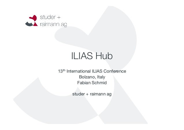 ILIAS Hub  13th International ILIAS Conference  Bolzano, Italy  Fabian Schmid  studer + raimann ag