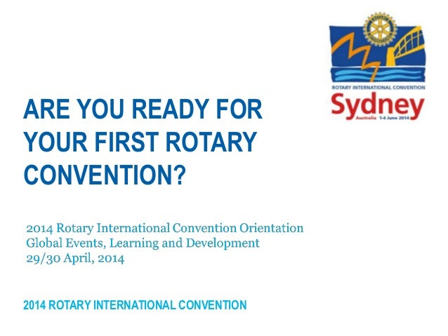 2014 ROTARY INTERNATIONAL CONVENTION ARE YOU READY FOR YOUR FIRST ROTARY CONVENTION?