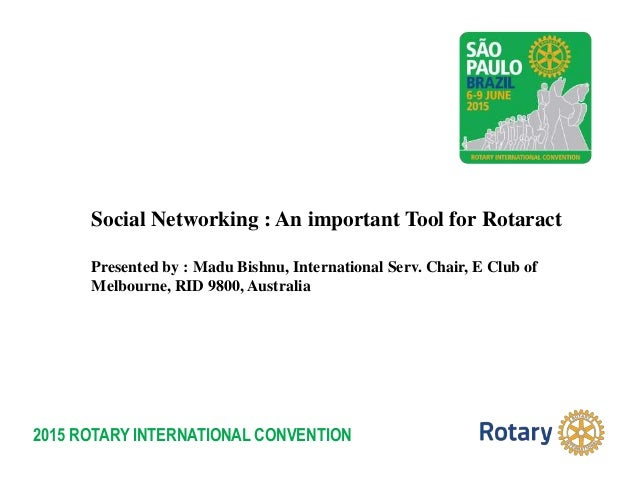 2015 ROTARY INTERNATIONAL CONVENTION Social Networking : An important Tool for Rotaract Presented by : Madu Bishnu, Intern...