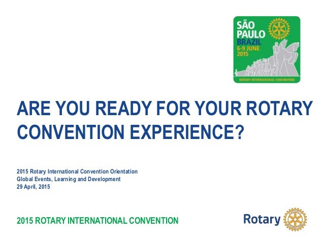 2015 ROTARY INTERNATIONAL CONVENTION ARE YOU READY FOR YOUR ROTARY CONVENTION EXPERIENCE? 2015 Rotary International Conven...