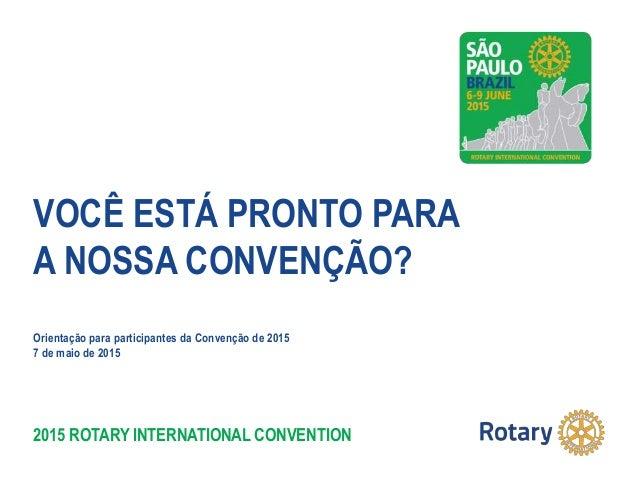 2015 ROTARY INTERNATIONAL CONVENTION VOCÊ ESTÁ PRONTO PARA A NOSSA CONVENÇÃO? Orientação para participantes da Convenção d...