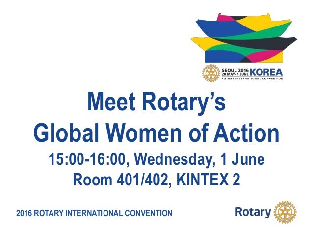 2016 ROTARY INTERNATIONAL CONVENTION Meet Rotary's Global Women of Action 15:00-16:00, Wednesday, 1 June Room 401/402, KIN...