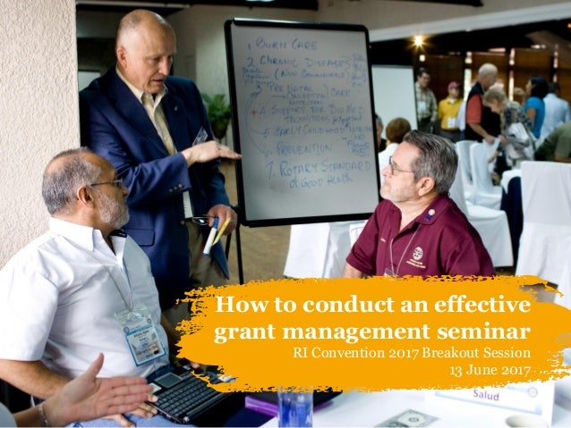 How to conduct an effective grant management seminar RI Convention 2017 Breakout Session 13 June 2017