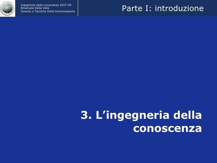 3. L'ingegneria della conoscenza Credits: Prof. Marco Colombetti Parte I: introduzione