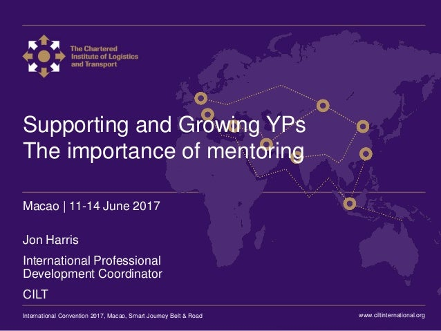 International Convention 2017 Macao Supporting and Growing YPs The importance of mentoring Macao | 11-14 June 2017 Jon Har...