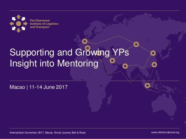 International Convention 2017 Macao Supporting and Growing YPs Insight into Mentoring Macao | 11-14 June 2017 www.ciltinte...