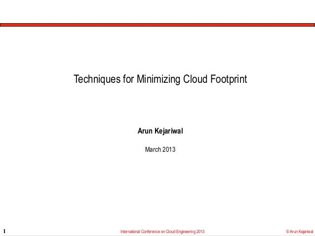 Techniques for Minimizing Cloud Footprint                         Arun Kejariwal                             March 20131  ...