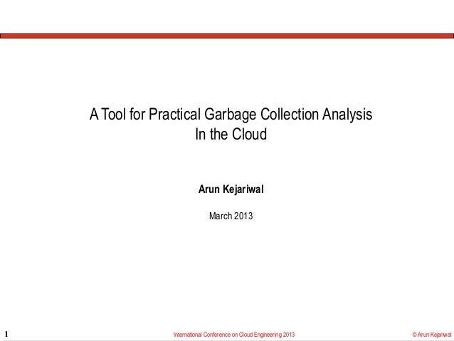 A Tool for Practical Garbage Collection Analysis                       In the Cloud                            Arun Kejari...