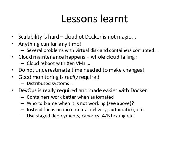 Lessons  learnt   • Scalability  is  hard  –  cloud  ot  Docker  is  not  magic  …   • Anythin...