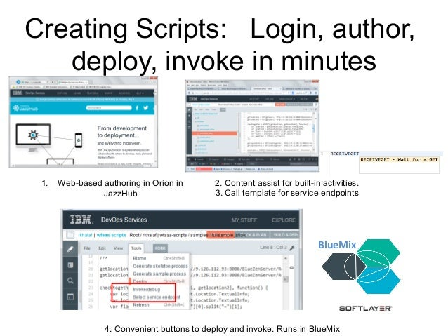 Creating Scripts: Login, author, deploy, invoke in minutes 1. Web-based authoring in Orion in JazzHub 2. Content assist f...