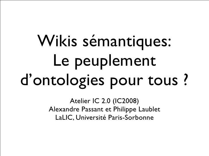 Wikis sémantiques:     Le peuplement d'ontologies pour tous ?           Atelier IC 2.0 (IC2008)     Alexandre Passant et P...