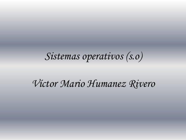 Sistemas operativos (s.o)  Víctor Mario Humanez Rivero