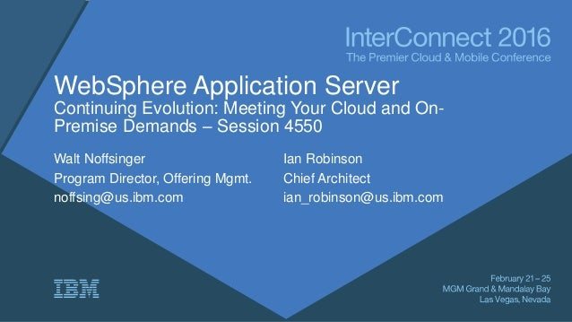 WebSphere Application Server Continuing Evolution: Meeting Your Cloud and On- Premise Demands – Session 4550 Walt Noffsing...