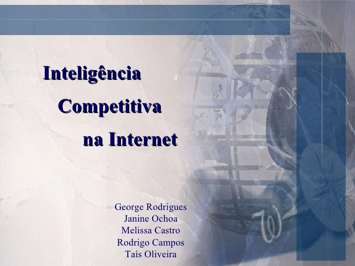 Inteligência  Competitiva  na Internet George Rodrigues Janine Ochoa Melissa Castro Rodrigo Campos Taís Oliveira