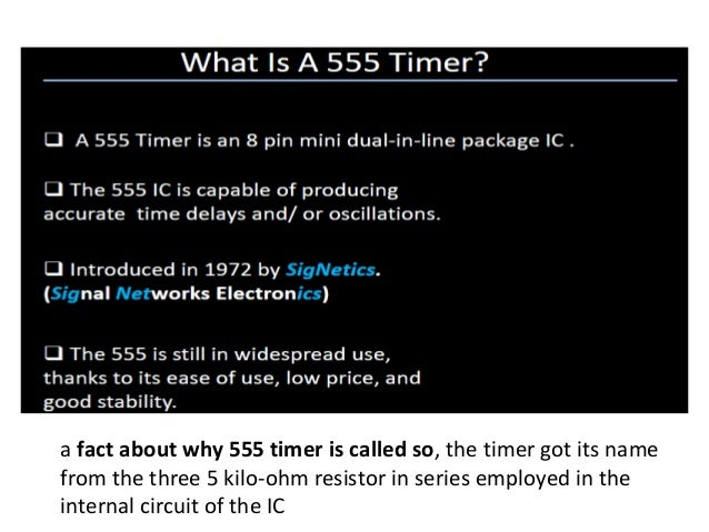 a fact about why 555 timer is called so, the timer got its name from the three 5 kilo-ohm resistor in series employed in t...