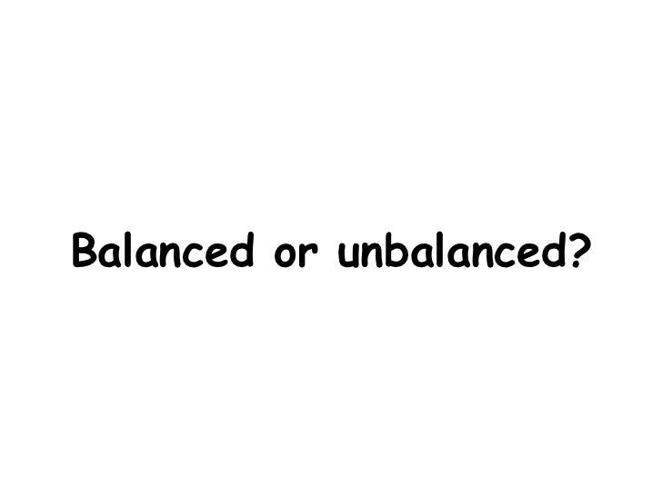 Balanced or unbalanced?