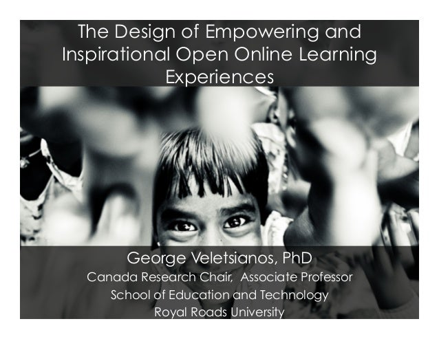 The Design of Empowering and Inspirational Open Online Learning Experiences George Veletsianos, PhD Canada Research Chair,...