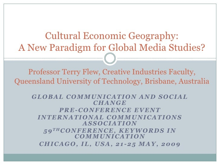 Cultural Economic Geography:  A New Paradigm for Global Media Studies?     Professor Terry Flew, Creative Industries Facul...