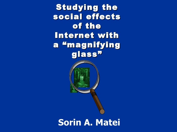 "Studying the social effects of the Internet with a ""magnifying glass"" Sorin A. Matei"