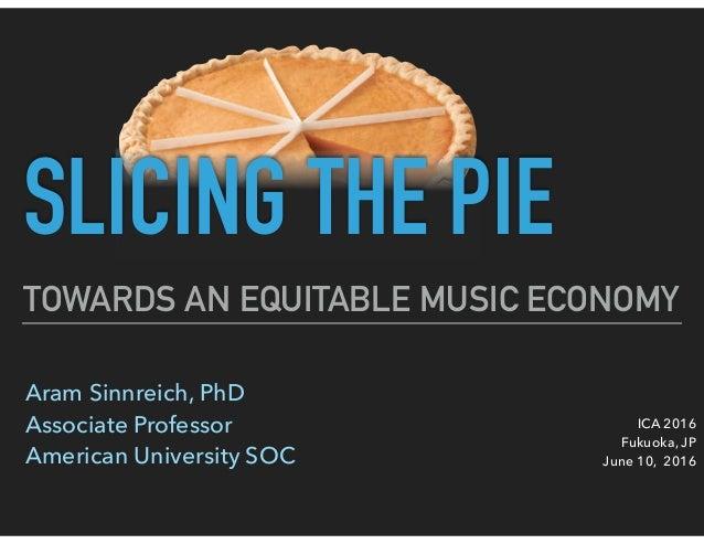 TOWARDS AN EQUITABLE MUSIC ECONOMY Aram Sinnreich, PhD Associate Professor American University SOC ICA 2016 Fukuoka, JP...