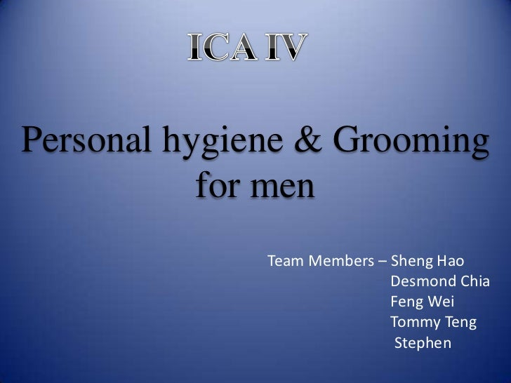 ICA IV<br />Personal hygiene & Grooming for men<br />  Team Members – Sheng Hao<br />                                     ...