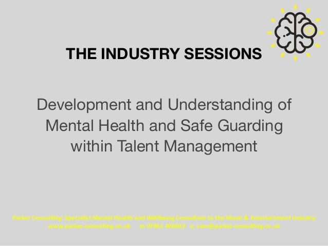 THE INDUSTRY SESSIONS Development and Understanding of Mental Health and Safe Guarding within Talent Management	 Parker	Co...
