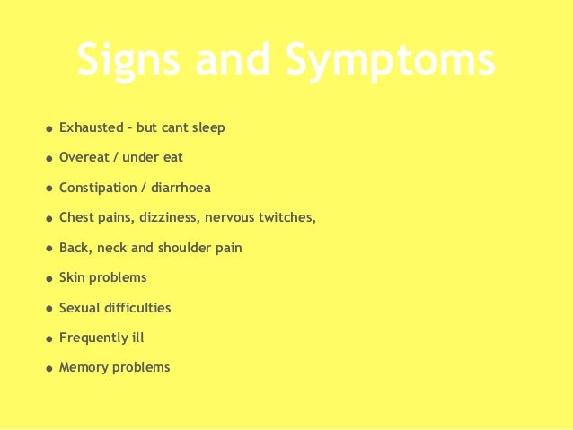 Signs and Symptoms • Exhausted – but cant sleep • Overeat / under eat • Constipation / diarrhoea • Chest pains, dizziness,...