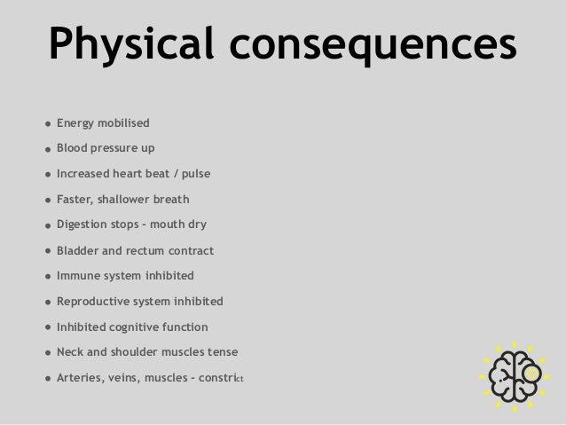 Physical consequences • Energy mobilised • Blood pressure up • Increased heart beat / pulse • Faster, shallower breath • D...