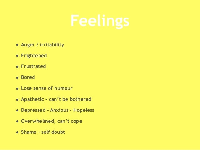 Feelings • Anger / irritability • Frightened • Frustrated • Bored • Lose sense of humour • Apathetic – can't be bothered •...