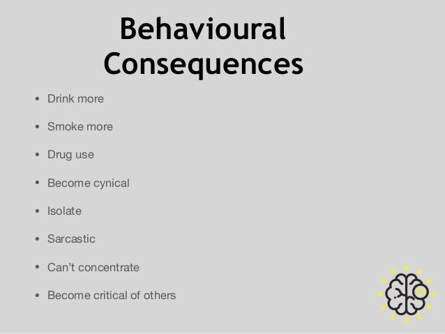 Behavioural Consequences • Drink more  • Smoke more  • Drug use  • Become cynical  • Isolate  • Sarcastic  • Can't concent...