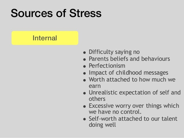 Sources of Stress • Difficulty saying no • Parents beliefs and behaviours • Perfectionism • Impact of childhood messages •...