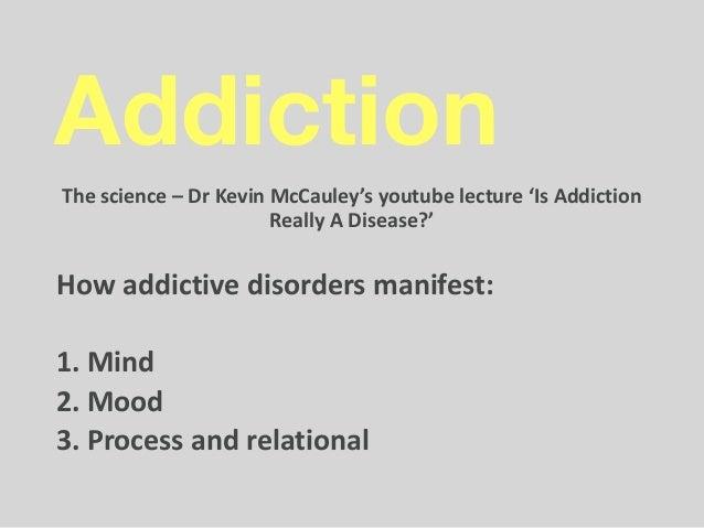 Addiction  Thescience–DrKevinMcCauley'syoutubelecture'IsAddiction ReallyADisease?' Howaddictivedisordersma...