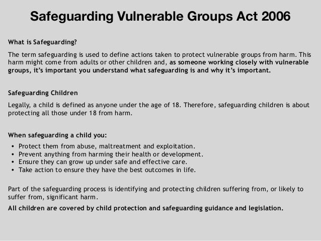 What is Safeguarding? The term safeguarding is used to define actions taken to protect vulnerable groups from harm. This h...