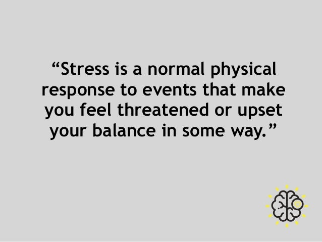 """""""Stress is a normal physical response to events that make you feel threatened or upset your balance in some way."""""""