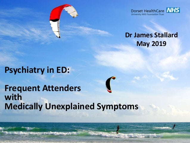 Psychiatry in ED: Frequent Attenders with Medically Unexplained Symptoms Dr James Stallard May 2019