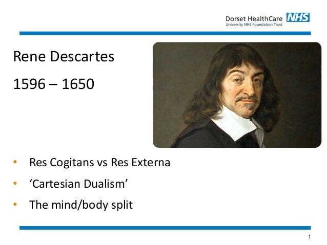 1 Rene Descartes 1596 – 1650 • Res Cogitans vs Res Externa • 'Cartesian Dualism' • The mind/body split