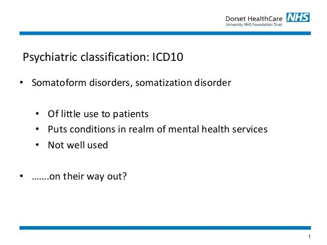 1 • Somatoform disorders, somatization disorder • Of little use to patients • Puts conditions in realm of mental health se...