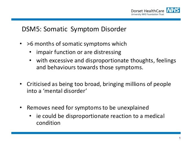 1 • >6 months of somatic symptoms which • impair function or are distressing • with excessive and disproportionate thought...
