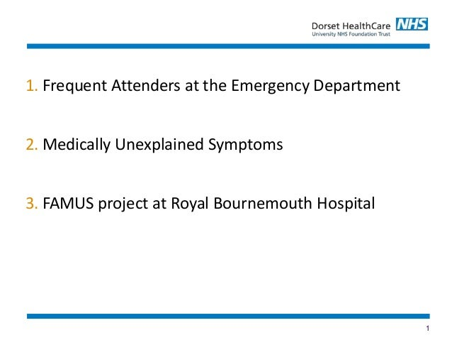 1 1. Frequent Attenders at the Emergency Department 2. Medically Unexplained Symptoms 3. FAMUS project at Royal Bournemout...