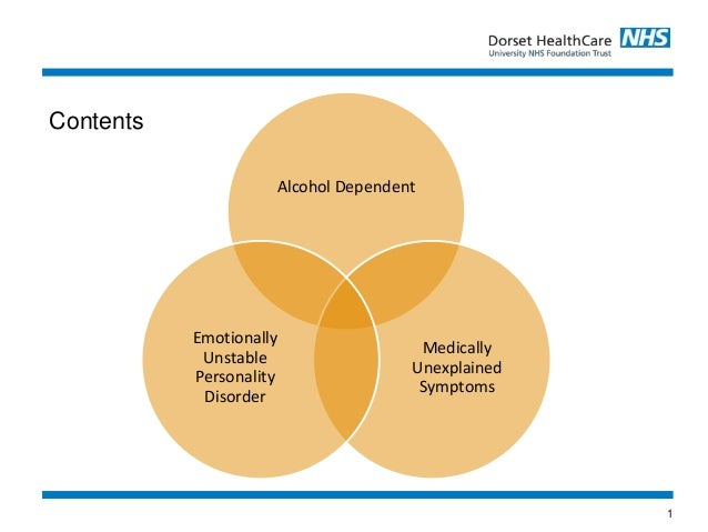 1 Contents Alcohol Dependent Medically Unexplained Symptoms Emotionally Unstable Personality Disorder
