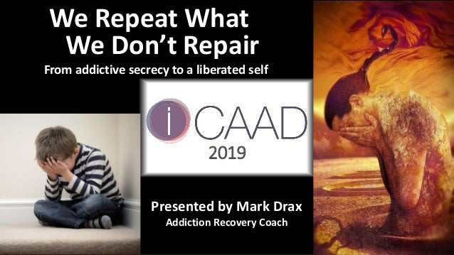 We Repeat What We Don't Repair From addictive secrecy to a liberated self Presented by Mark Drax Addiction Recovery Coach ...