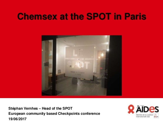Chemsex at the SPOT in Paris Stéphan Vernhes – Head of the SPOT European community based Checkpoints conference 19/06/2017