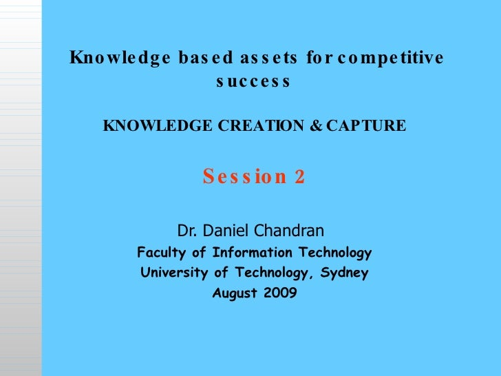 Knowledge based assets for competitive success   KNOWLEDGE CREATION & CAPTURE Session 2 Dr. Daniel Chandran   Faculty of...