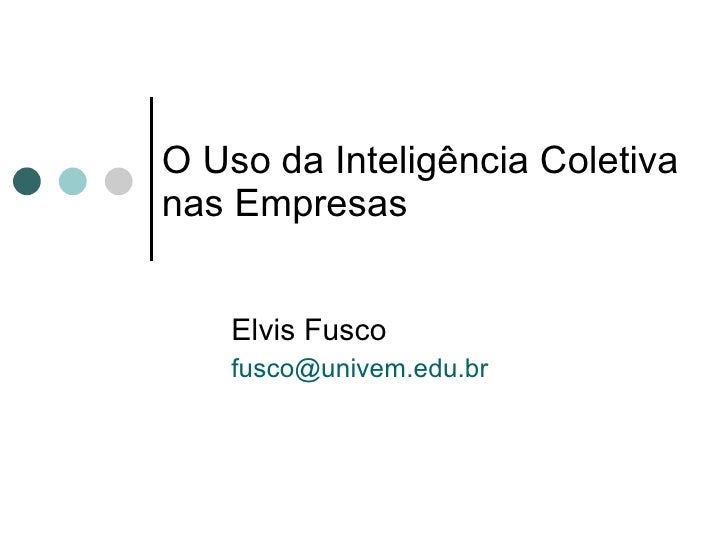 O Uso da Inteligência Coletiva nas Empresas Elvis Fusco [email_address]