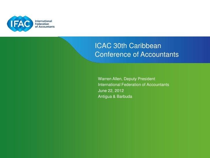 ICAC 30th CaribbeanConference of AccountantsWarren Allen, Deputy PresidentInternational Federation of AccountantsJune 22, ...