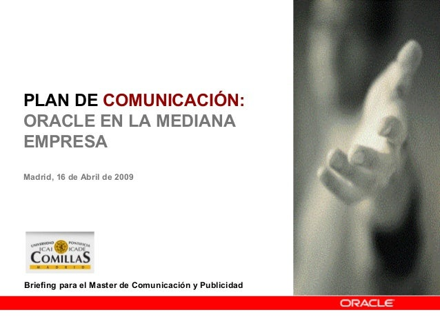 PLAN DE COMUNICACIÓN: ORACLE EN LA MEDIANA EMPRESA Madrid, 16 de Abril de 2009 1 Briefing para el Master de Comunicación y...