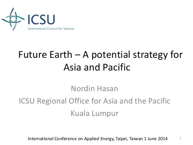 Future Earth – A potential strategy for Asia and Pacific Nordin Hasan ICSU Regional Office for Asia and the Pacific Kuala ...