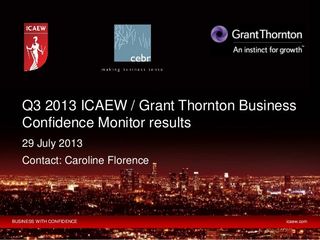 BUSINESS WITH CONFIDENCE icaew.com 29 July 2013 Contact: Caroline Florence Q3 2013 ICAEW / Grant Thornton Business Confide...