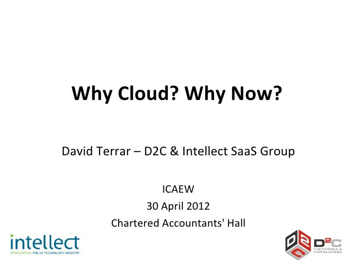 Why Cloud? Why Now?David Terrar – D2C & Intellect SaaS Group                  ICAEW               30 April 2012        Cha...